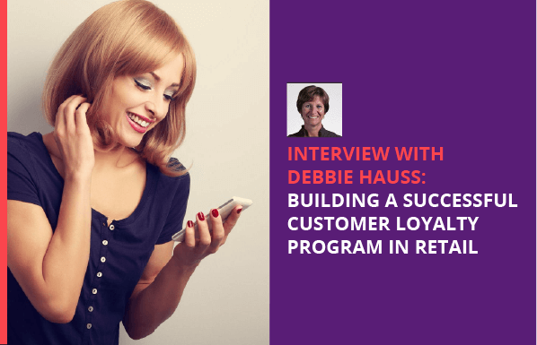 Interview with Debbie Hauss: Building a Successful Customer Loyalty Program in Retail