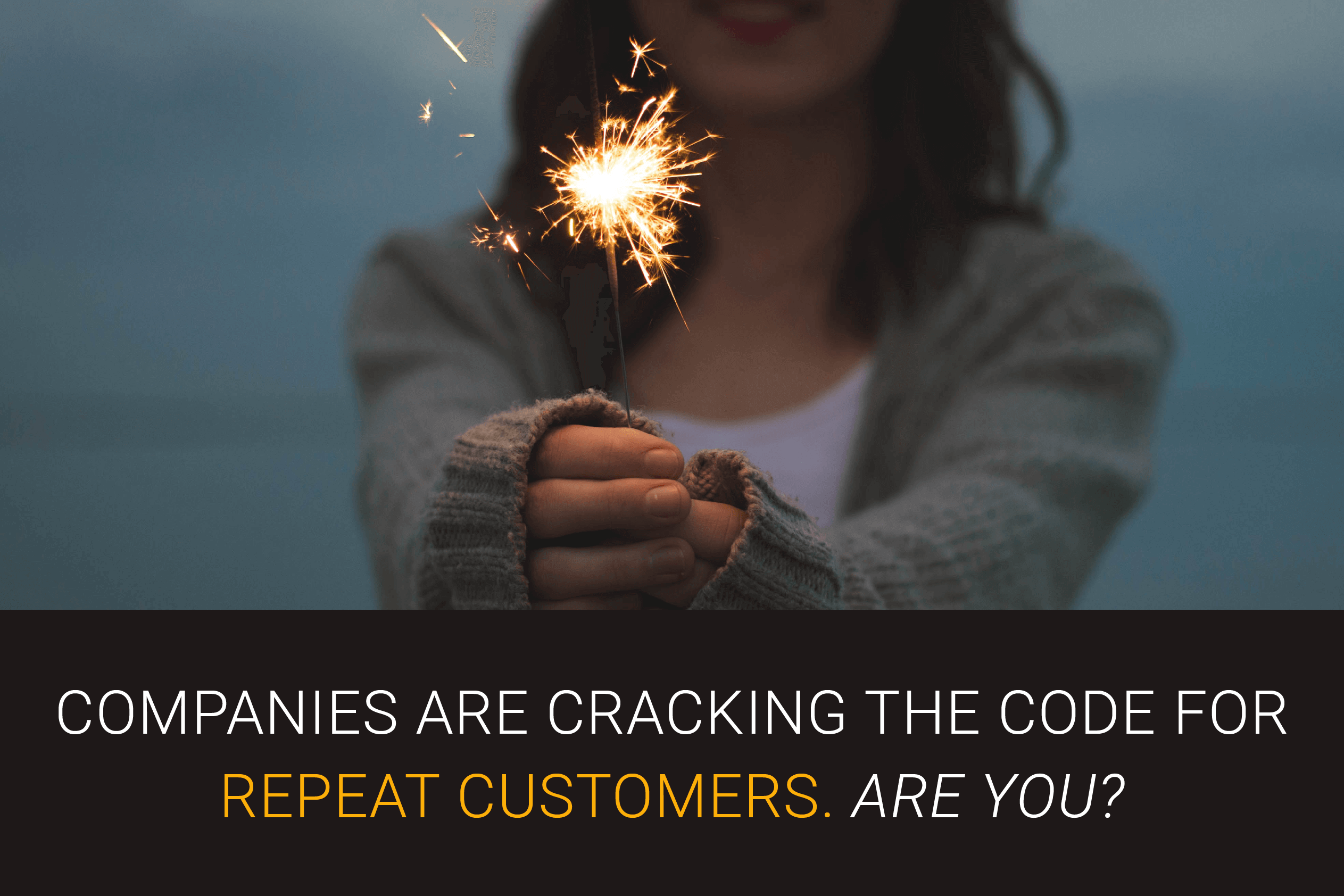 Companies are cracking the code for repeat customers. Are you?