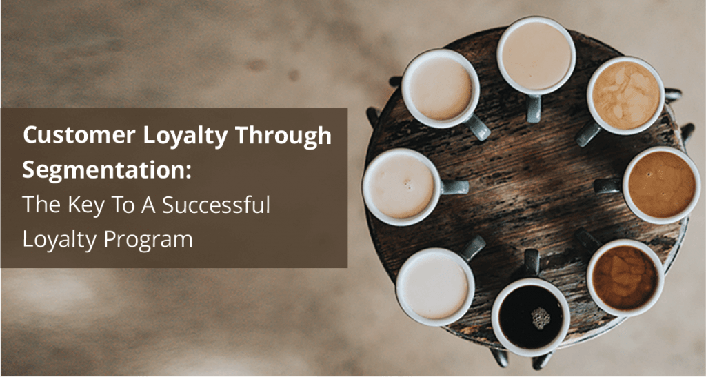 Customer Loyalty Through Segmentation: The Key To a Successful Loyalty Program