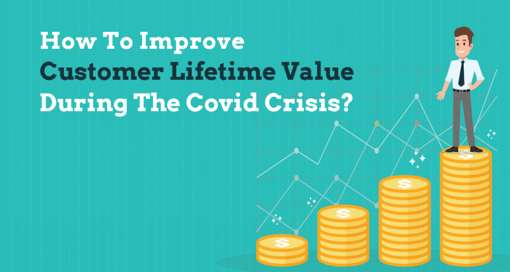 How to improve customer lifetime value during the COVID crisis?